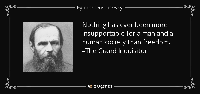 Nothing has ever been more insupportable for a man and a human society than freedom. –The Grand Inquisitor - Fyodor Dostoevsky