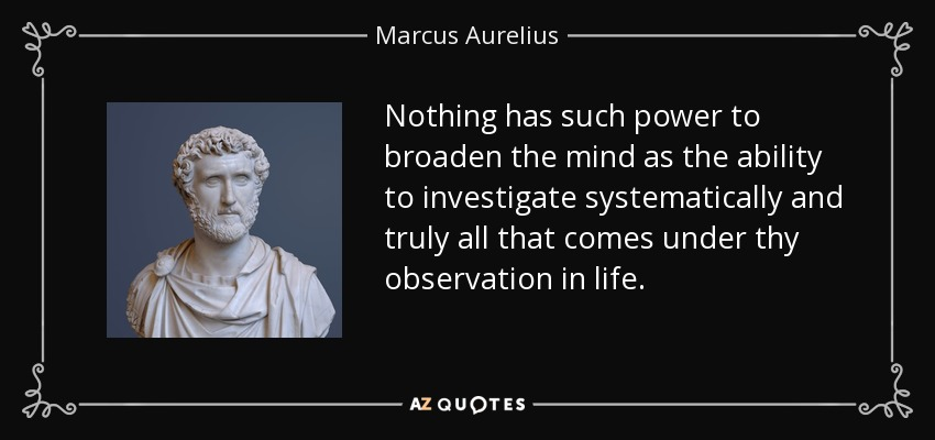 Nothing has such power to broaden the mind as the ability to investigate systematically and truly all that comes under thy observation in life. - Marcus Aurelius