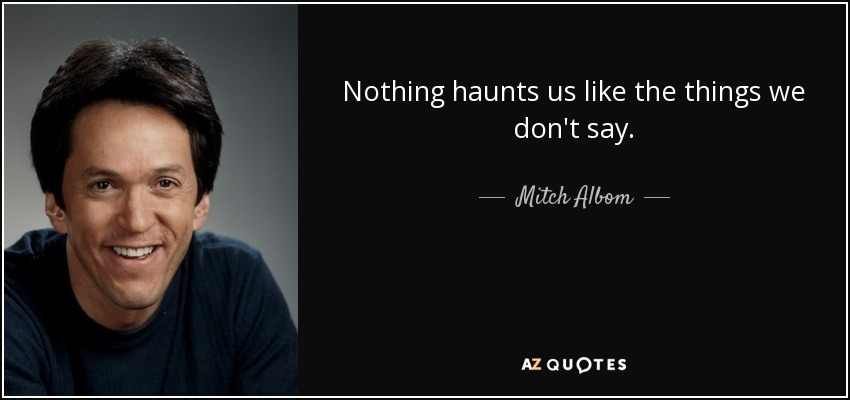 Nothing haunts us like the things we don't say. - Mitch Albom