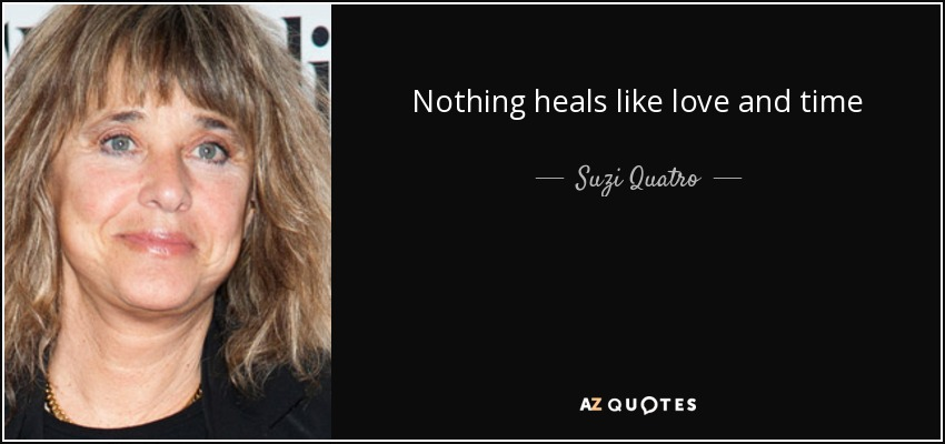 Nothing heals like love and time - Suzi Quatro