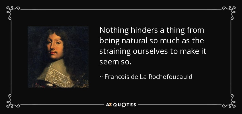 Nothing hinders a thing from being natural so much as the straining ourselves to make it seem so. - Francois de La Rochefoucauld