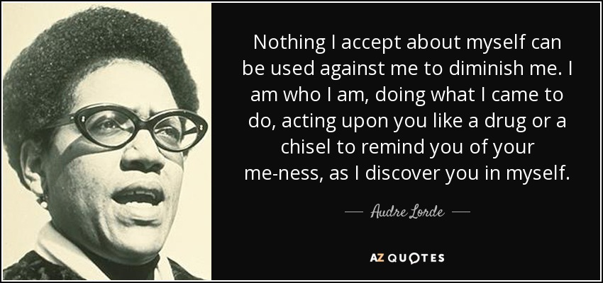 Nothing I accept about myself can be used against me to diminish me. I am who I am, doing what I came to do, acting upon you like a drug or a chisel to remind you of your me-ness, as I discover you in myself. - Audre Lorde