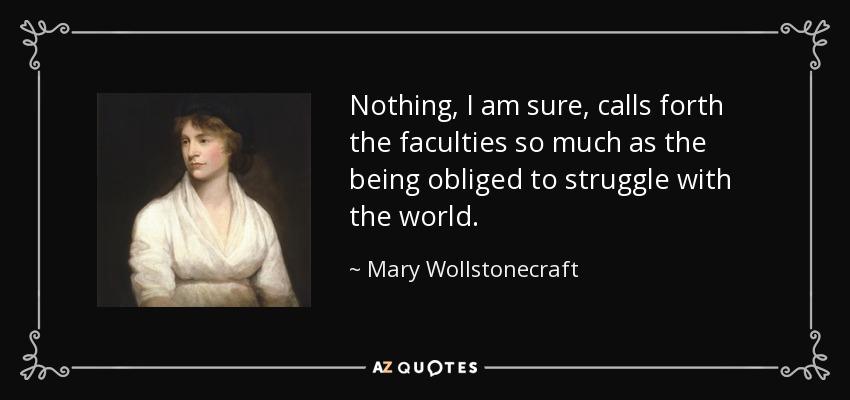 Nothing, I am sure, calls forth the faculties so much as the being obliged to struggle with the world. - Mary Wollstonecraft