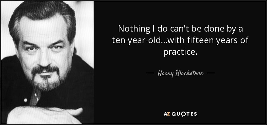 Nothing I do can't be done by a ten-year-old...with fifteen years of practice. - Harry Blackstone, Jr.