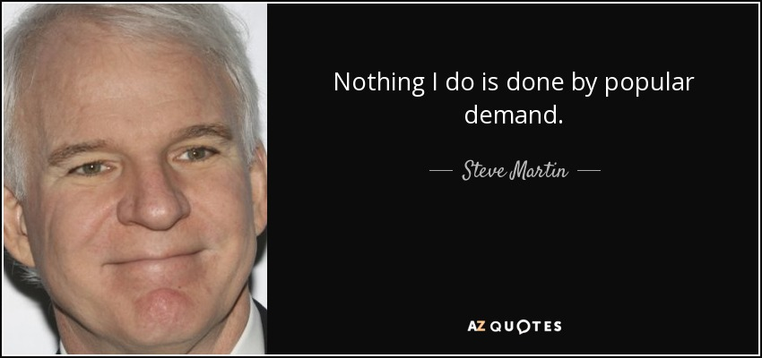 Nothing I do is done by popular demand. - Steve Martin