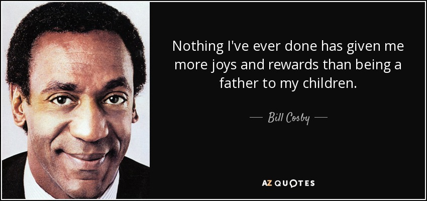 Nothing I've ever done has given me more joys and rewards than being a father to my children. - Bill Cosby