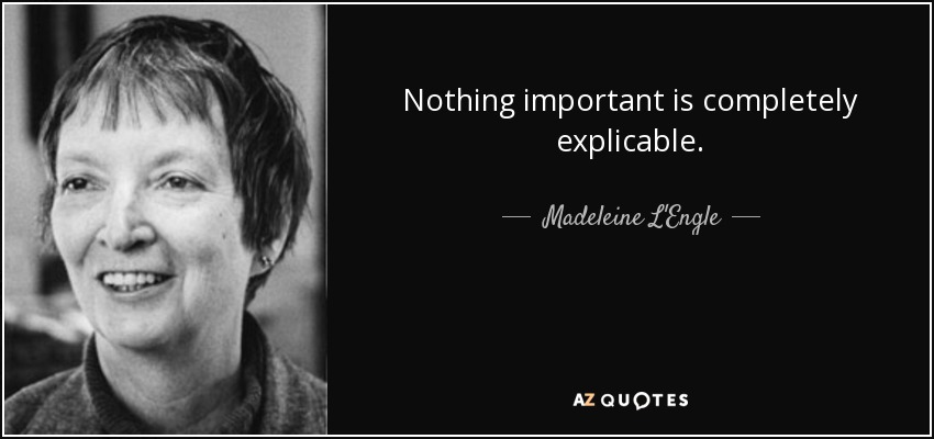 Nothing important is completely explicable. - Madeleine L'Engle