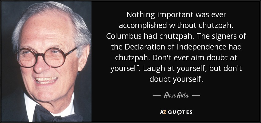 Nothing important was ever accomplished without chutzpah. Columbus had chutzpah. The signers of the Declaration of Independence had chutzpah. Don't ever aim doubt at yourself. Laugh at yourself, but don't doubt yourself. - Alan Alda