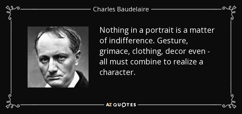 Nothing in a portrait is a matter of indifference. Gesture, grimace, clothing, decor even - all must combine to realize a character. - Charles Baudelaire