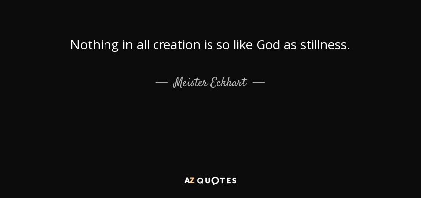 Nothing in all creation is so like God as stillness. - Meister Eckhart