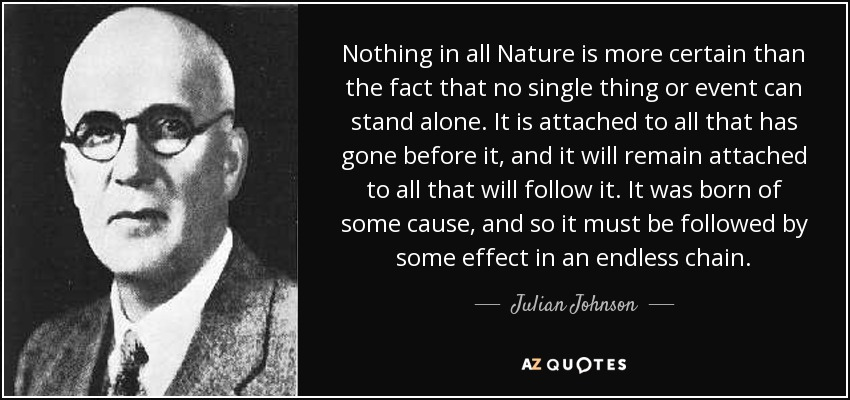 Nothing in all Nature is more certain than the fact that no single thing or event can stand alone. It is attached to all that has gone before it, and it will remain attached to all that will follow it. It was born of some cause, and so it must be followed by some effect in an endless chain. - Julian Johnson