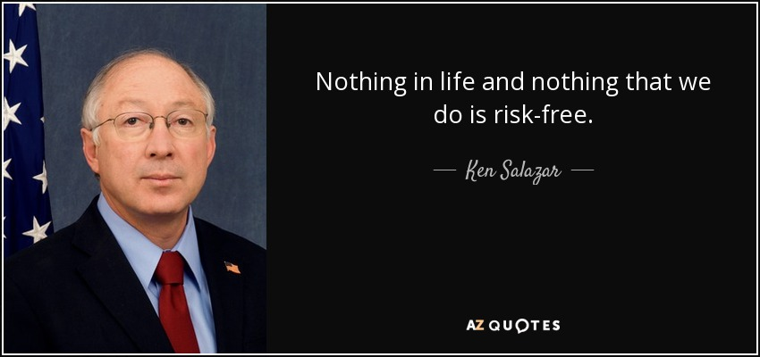 Nothing in life and nothing that we do is risk-free. - Ken Salazar