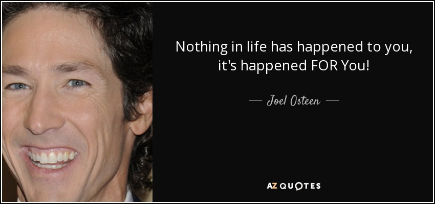 Nothing in life has happened to you, it's happened FOR You! - Joel Osteen