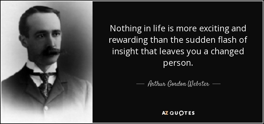 Nothing in life is more exciting and rewarding than the sudden flash of insight that leaves you a changed person . - Arthur Gordon Webster