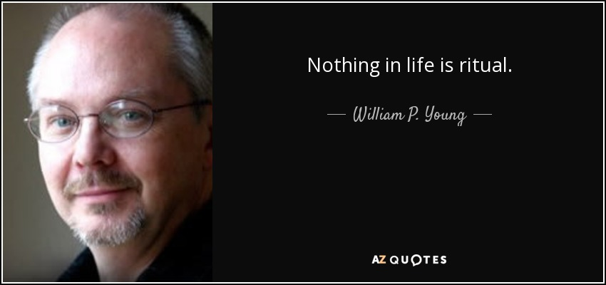Nothing in life is ritual. - William P. Young