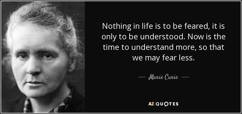 Nothing in life is to be feared, it is only to be understood. Now is the time to understand more, so that we may fear less. - Marie Curie