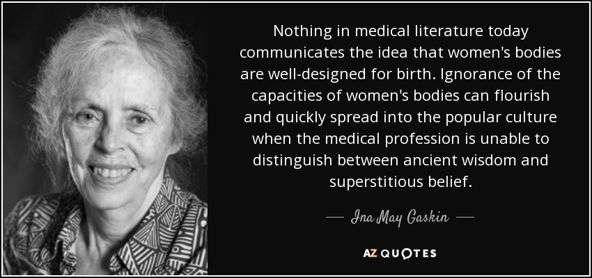 Nothing in medical literature today communicates the idea that women's bodies are well-designed for birth. Ignorance of the capacities of women's bodies can flourish and quickly spread into the popular culture when the medical profession is unable to distinguish between ancient wisdom and superstitious belief. - Ina May Gaskin