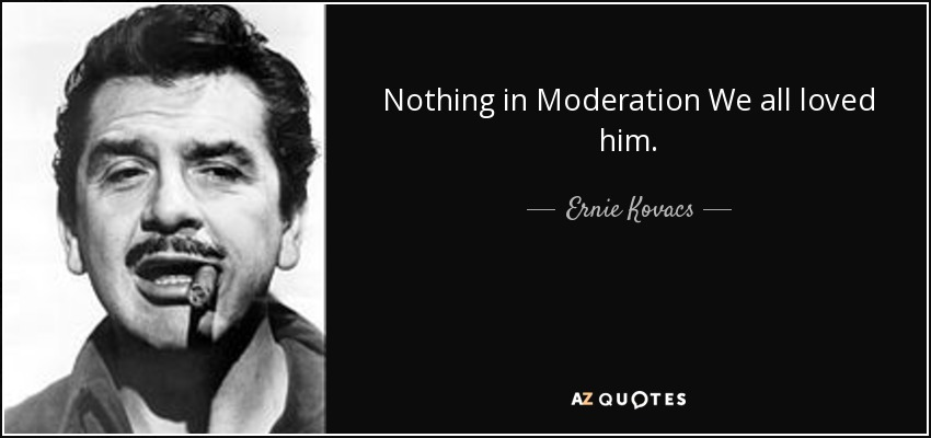 Nothing in Moderation We all loved him. - Ernie Kovacs