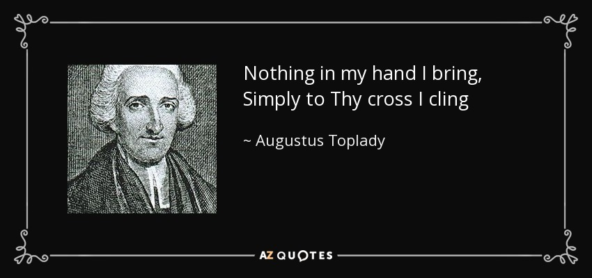 Nothing in my hand I bring, Simply to Thy cross I cling - Augustus Toplady