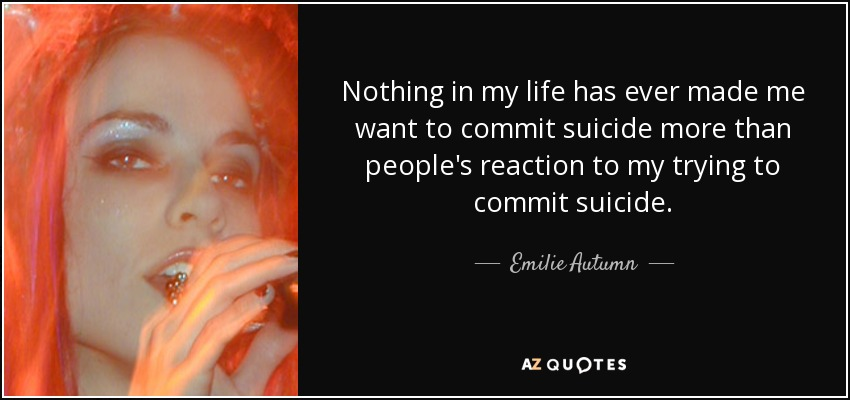 Nothing in my life has ever made me want to commit suicide more than people's reaction to my trying to commit suicide. - Emilie Autumn