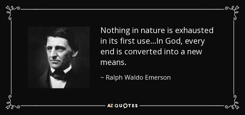 Nothing in nature is exhausted in its first use...In God, every end is converted into a new means. - Ralph Waldo Emerson