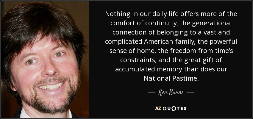 Nothing in our daily life offers more of the comfort of continuity, the generational connection of belonging to a vast and complicated American family, the powerful sense of home, the freedom from time's constraints, and the great gift of accumulated memory than does our National Pastime. - Ken Burns