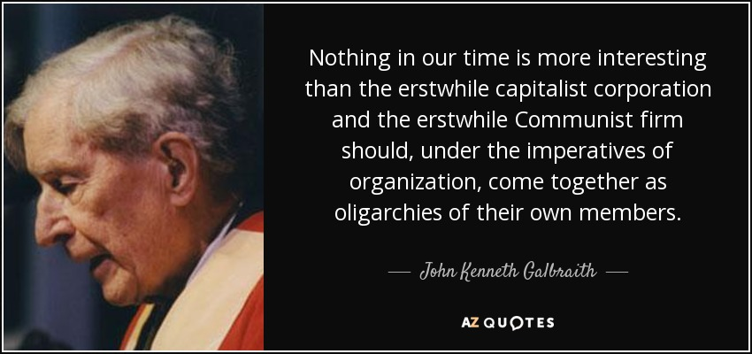 Nothing in our time is more interesting than the erstwhile capitalist corporation and the erstwhile Communist firm should, under the imperatives of organization, come together as oligarchies of their own members. - John Kenneth Galbraith