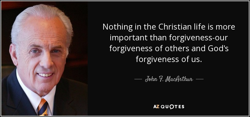 Nothing in the Christian life is more important than forgiveness-our forgiveness of others and God's forgiveness of us. - John F. MacArthur