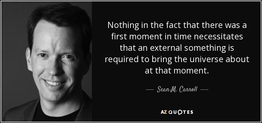 Nothing in the fact that there was a first moment in time necessitates that an external something is required to bring the universe about at that moment. - Sean M. Carroll