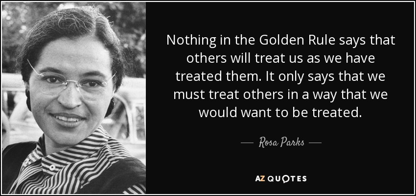 Nothing in the Golden Rule says that others will treat us as we have treated them. It only says that we must treat others in a way that we would want to be treated. - Rosa Parks