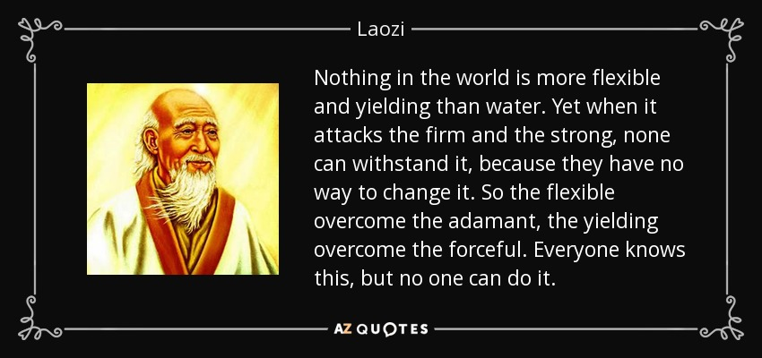 Nothing in the world is more flexible and yielding than water. Yet when it attacks the firm and the strong, none can withstand it, because they have no way to change it. So the flexible overcome the adamant, the yielding overcome the forceful. Everyone knows this, but no one can do it. - Laozi