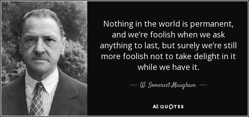 Nothing in the world is permanent, and we're foolish when we ask anything to last, but surely we're still more foolish not to take delight in it while we have it. - W. Somerset Maugham