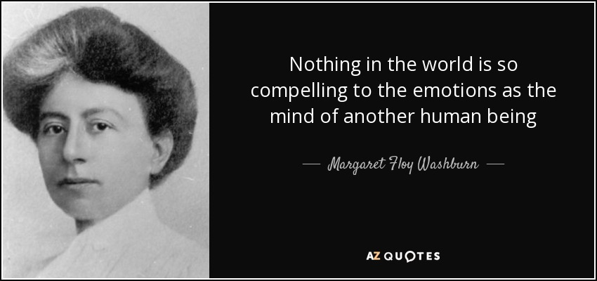 Nothing in the world is so compelling to the emotions as the mind of another human being - Margaret Floy Washburn