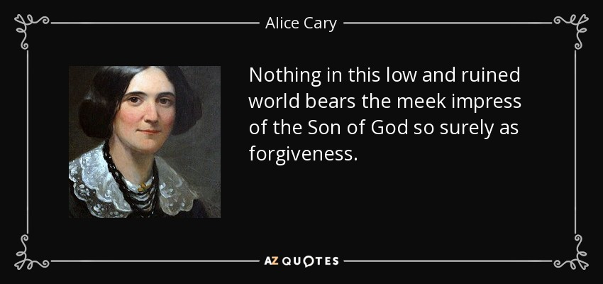 Nothing in this low and ruined world bears the meek impress of the Son of God so surely as forgiveness. - Alice Cary