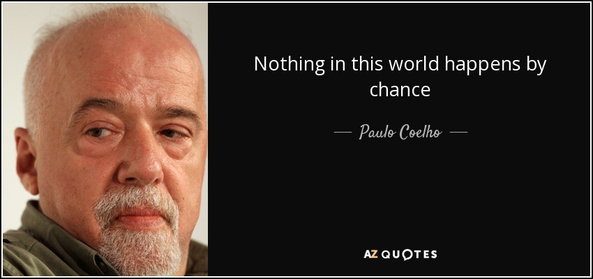 Nothing in this world happens by chance - Paulo Coelho