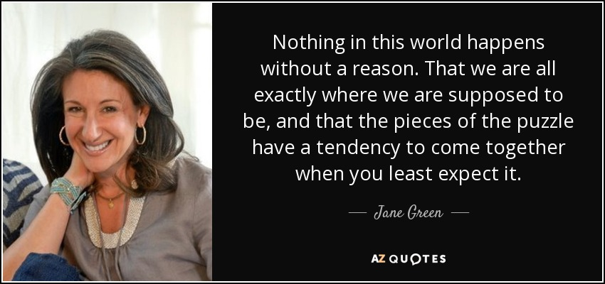Nothing in this world happens without a reason. That we are all exactly where we are supposed to be, and that the pieces of the puzzle have a tendency to come together when you least expect it. - Jane Green