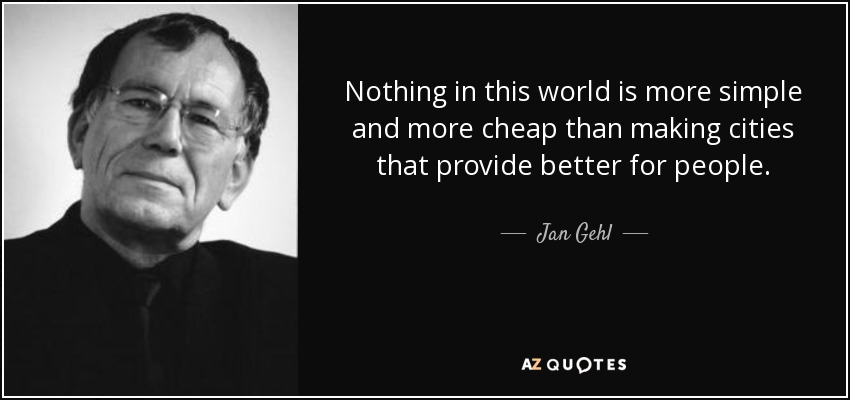 Nothing in this world is more simple and more cheap than making cities that provide better for people. - Jan Gehl