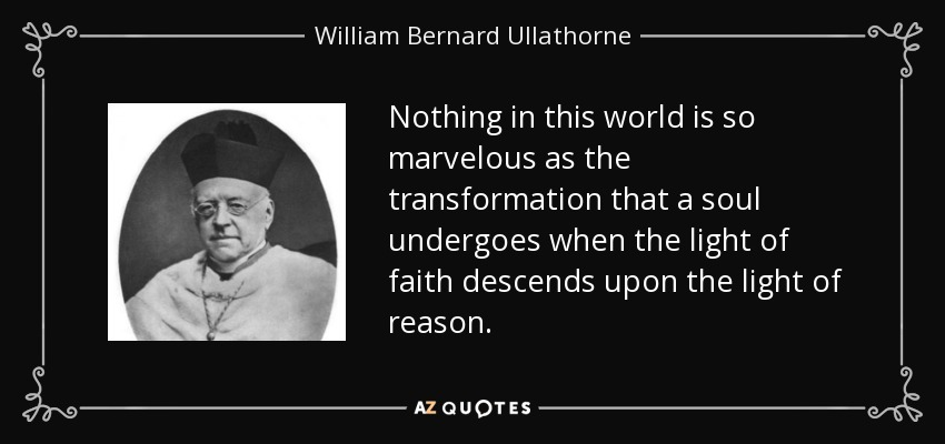 Nothing in this world is so marvelous as the transformation that a soul undergoes when the light of faith descends upon the light of reason. - William Bernard Ullathorne