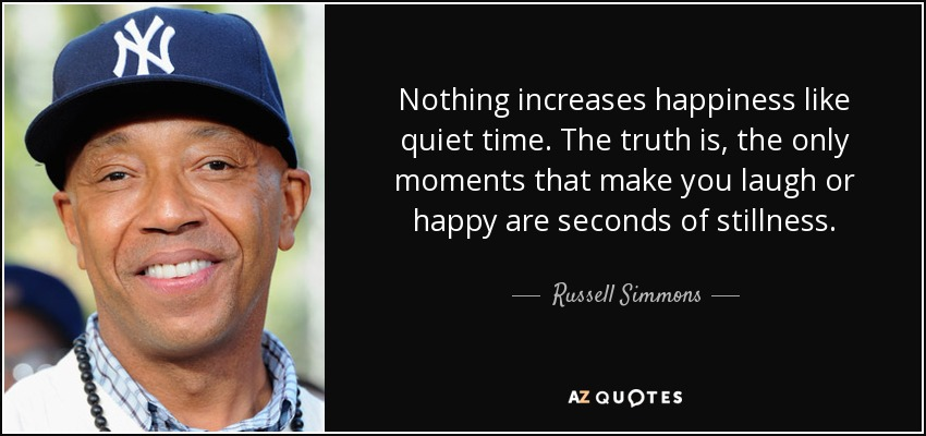 Nothing increases happiness like quiet time. The truth is, the only moments that make you laugh or happy are seconds of stillness. - Russell Simmons