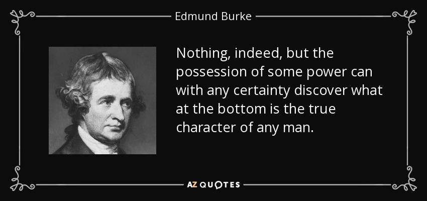 Nothing, indeed, but the possession of some power can with any certainty discover what at the bottom is the true character of any man. - Edmund Burke