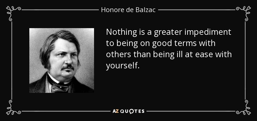 Nothing is a greater impediment to being on good terms with others than being ill at ease with yourself. - Honore de Balzac