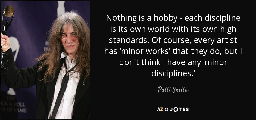 Nothing is a hobby - each discipline is its own world with its own high standards. Of course, every artist has 'minor works' that they do, but I don't think I have any 'minor disciplines.' - Patti Smith