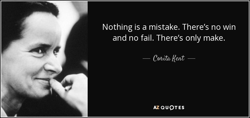Nothing is a mistake. There's no win and no fail. There's only make. - Corita Kent