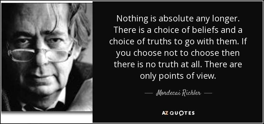 Nothing is absolute any longer. There is a choice of beliefs and a choice of truths to go with them. If you choose not to choose then there is no truth at all. There are only points of view. - Mordecai Richler