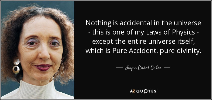 Nothing is accidental in the universe - this is one of my Laws of Physics - except the entire universe itself, which is Pure Accident, pure divinity. - Joyce Carol Oates