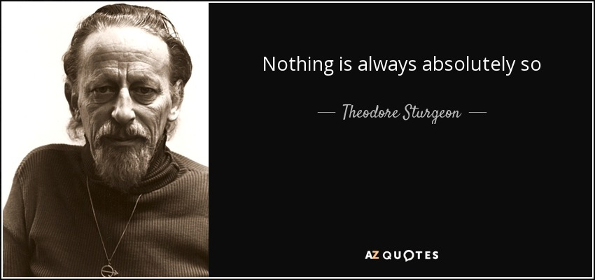 Nothing is always absolutely so - Theodore Sturgeon