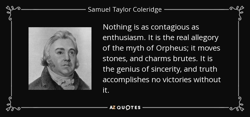 Nothing is as contagious as enthusiasm. It is the real allegory of the myth of Orpheus; it moves stones, and charms brutes. It is the genius of sincerity, and truth accomplishes no victories without it. - Samuel Taylor Coleridge
