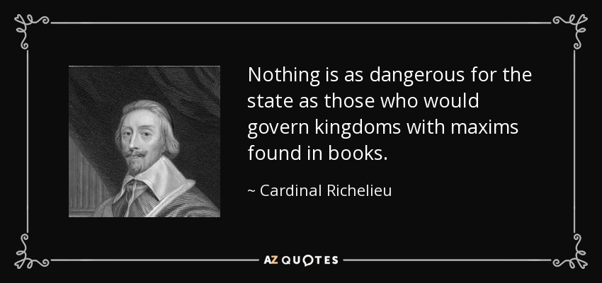 Nothing is as dangerous for the state as those who would govern kingdoms with maxims found in books. - Cardinal Richelieu