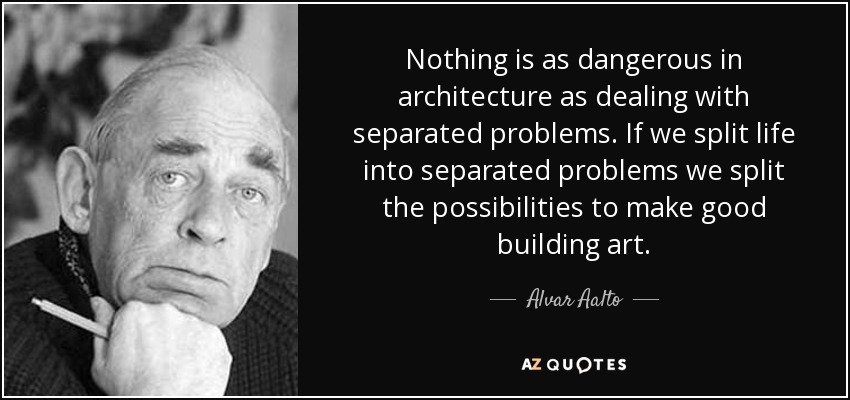 Nothing is as dangerous in architecture as dealing with separated problems. If we split life into separated problems we split the possibilities to make good building art. - Alvar Aalto