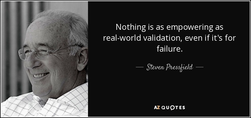 Nothing is as empowering as real-world validation, even if it's for failure. - Steven Pressfield